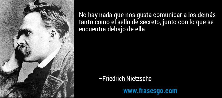 No hay nada que nos gusta comunicar a los demás tanto como el sello de secreto, junto con lo que se encuentra debajo de ella. – Friedrich Nietzsche