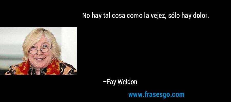 No hay tal cosa como la vejez, sólo hay dolor. – Fay Weldon