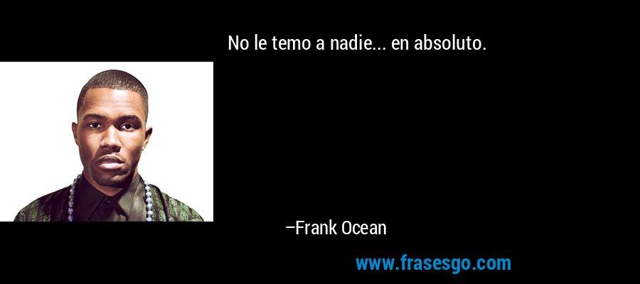 No le temo a nadie... en absoluto. – Frank Ocean