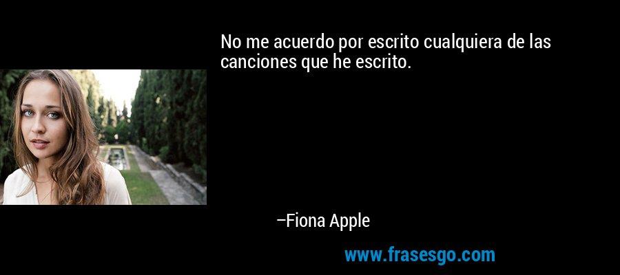No me acuerdo por escrito cualquiera de las canciones que he escrito. – Fiona Apple