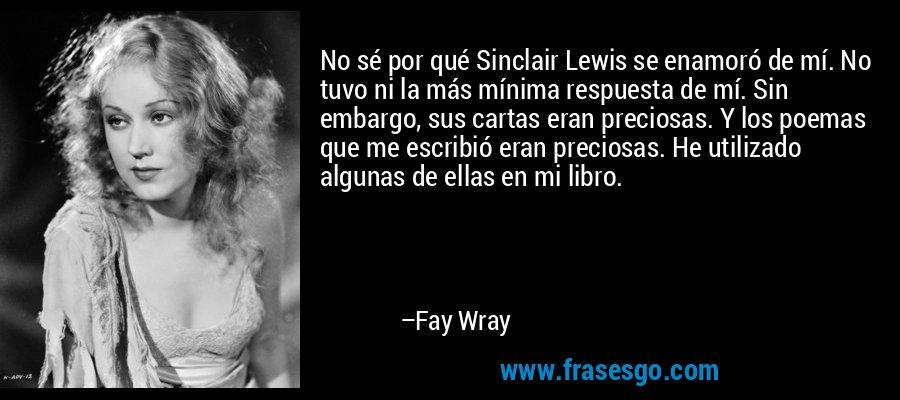 No sé por qué Sinclair Lewis se enamoró de mí. No tuvo ni la más mínima respuesta de mí. Sin embargo, sus cartas eran preciosas. Y los poemas que me escribió eran preciosas. He utilizado algunas de ellas en mi libro. – Fay Wray
