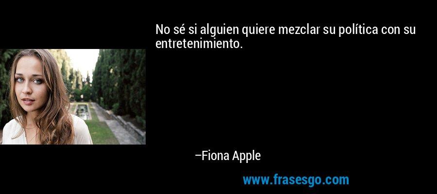 No sé si alguien quiere mezclar su política con su entretenimiento. – Fiona Apple