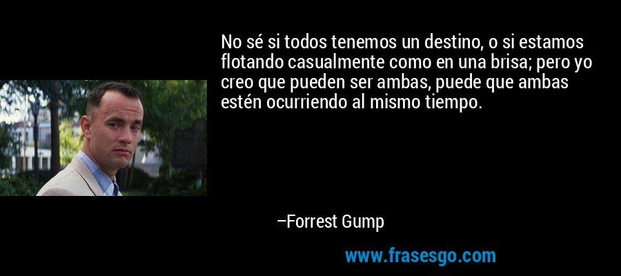 No sé si todos tenemos un destino, o si estamos flotando casualmente como en una brisa; pero yo creo que pueden ser ambas, puede que ambas estén ocurriendo al mismo tiempo. – Forrest Gump