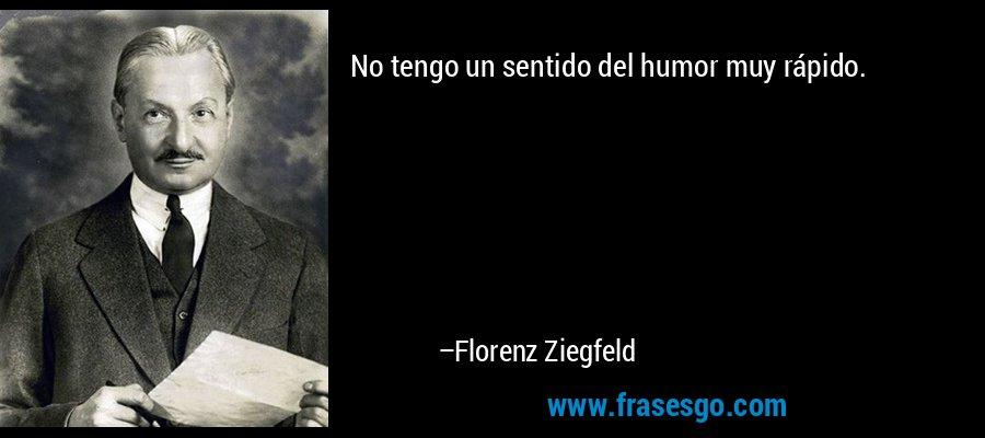 No tengo un sentido del humor muy rápido. – Florenz Ziegfeld
