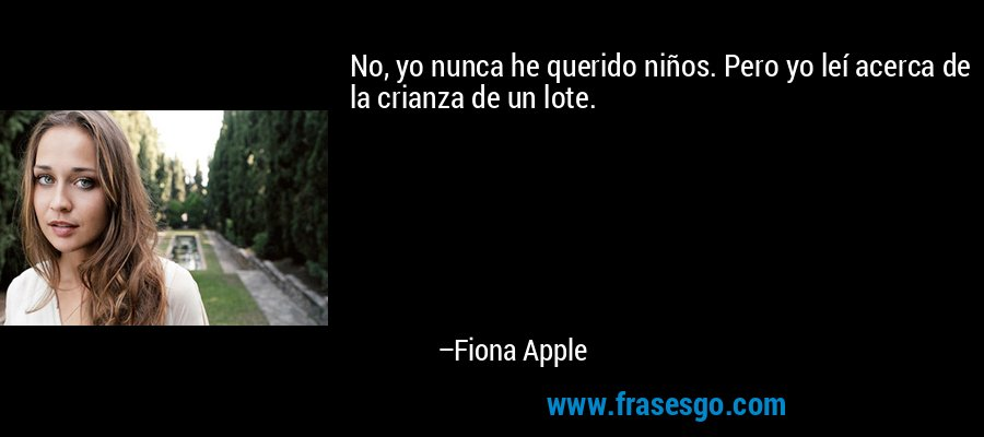 No, yo nunca he querido niños. Pero yo leí acerca de la crianza de un lote. – Fiona Apple