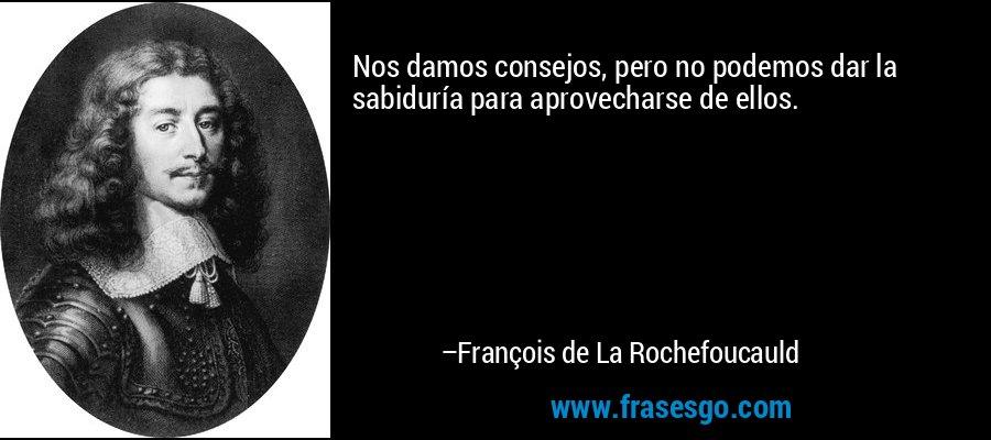 Nos damos consejos, pero no podemos dar la sabiduría para aprovecharse de ellos. – François de La Rochefoucauld