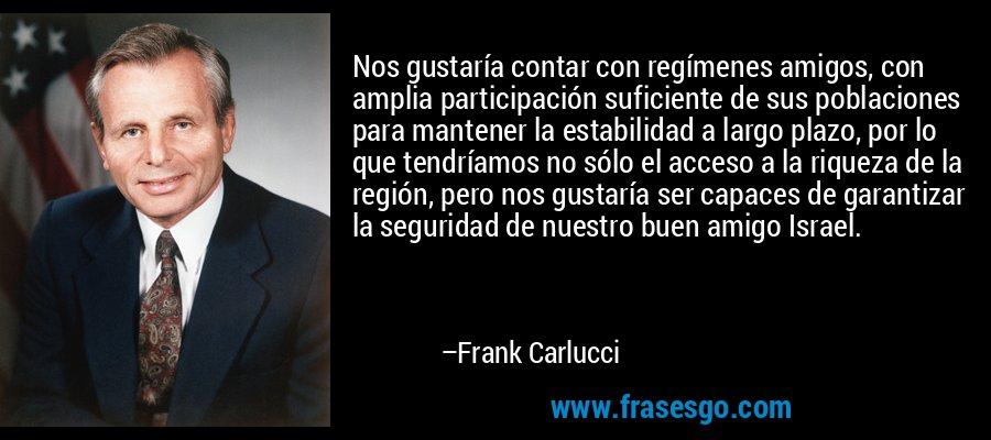 Nos gustaría contar con regímenes amigos, con amplia participación suficiente de sus poblaciones para mantener la estabilidad a largo plazo, por lo que tendríamos no sólo el acceso a la riqueza de la región, pero nos gustaría ser capaces de garantizar la seguridad de nuestro buen amigo Israel. – Frank Carlucci