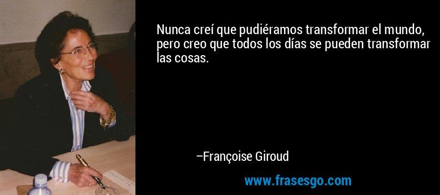 Nunca creí que pudiéramos transformar el mundo, pero creo que todos los días se pueden transformar las cosas. – Françoise Giroud