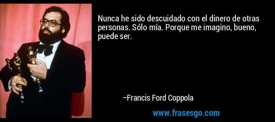Nunca he sido descuidado con el dinero de otras personas. Sólo mía. Porque me imagino, bueno, puede ser. – Francis Ford Coppola