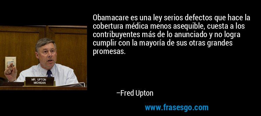 Obamacare es una ley serios defectos que hace la cobertura médica menos asequible, cuesta a los contribuyentes más de lo anunciado y no logra cumplir con la mayoría de sus otras grandes promesas. – Fred Upton