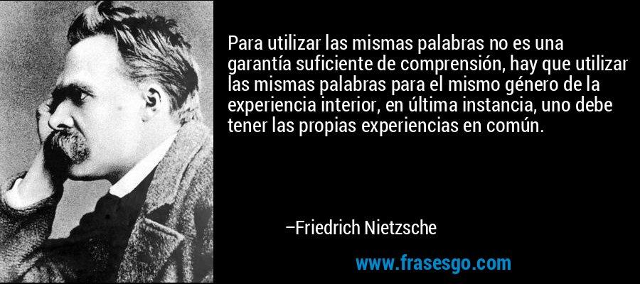 Para utilizar las mismas palabras no es una garantía suficiente de comprensión, hay que utilizar las mismas palabras para el mismo género de la experiencia interior, en última instancia, uno debe tener las propias experiencias en común. – Friedrich Nietzsche