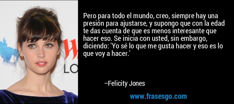 Pero para todo el mundo, creo, siempre hay una presión para ajustarse, y supongo que con la edad te das cuenta de que es menos interesante que hacer eso. Se inicia con usted, sin embargo, diciendo: 'Yo sé lo que me gusta hacer y eso es lo que voy a hacer.' – Felicity Jones