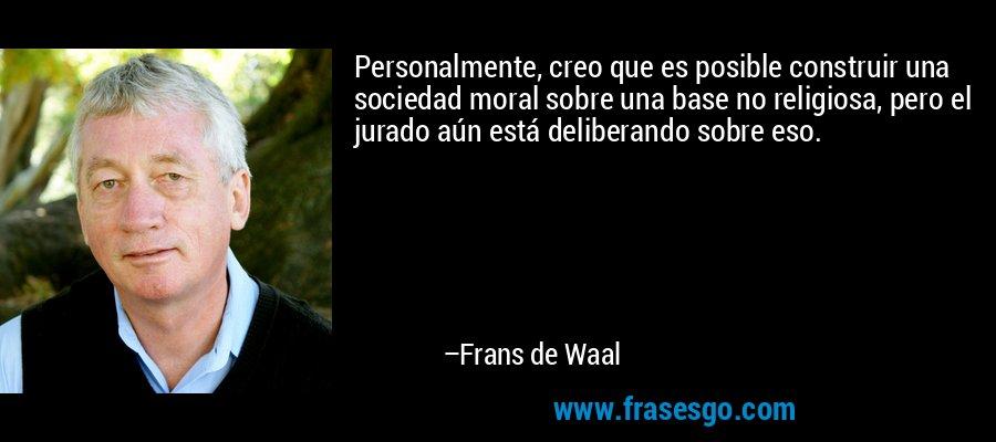 Personalmente, creo que es posible construir una sociedad moral sobre una base no religiosa, pero el jurado aún está deliberando sobre eso. – Frans de Waal
