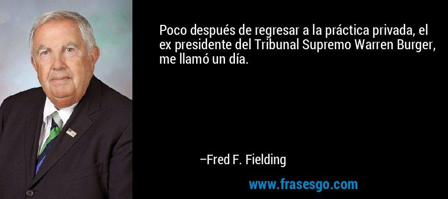Poco después de regresar a la práctica privada, el ex presidente del Tribunal Supremo Warren Burger, me llamó un día. – Fred F. Fielding