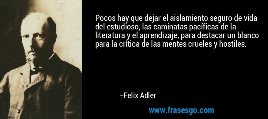 Pocos hay que dejar el aislamiento seguro de vida del estudioso, las caminatas pacíficas de la literatura y el aprendizaje, para destacar un blanco para la crítica de las mentes crueles y hostiles. – Felix Adler