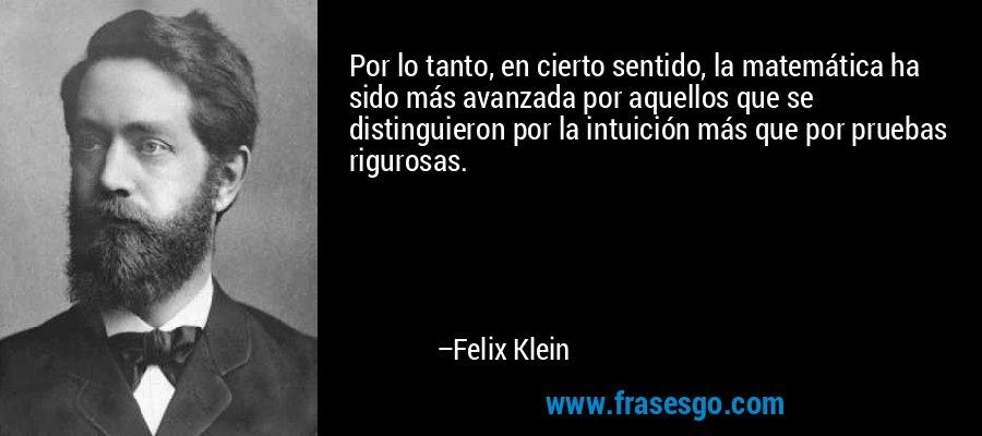 Por lo tanto, en cierto sentido, la matemática ha sido más avanzada por aquellos que se distinguieron por la intuición más que por pruebas rigurosas. – Felix Klein