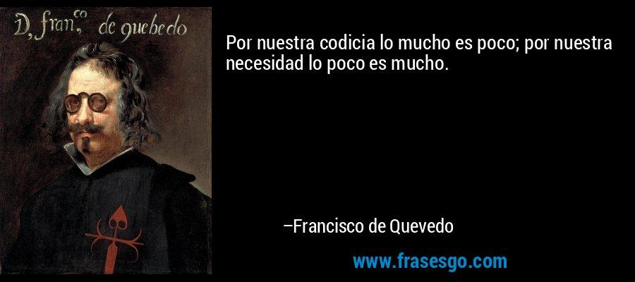Por nuestra codicia lo mucho es poco; por nuestra necesidad lo poco es mucho. – Francisco de Quevedo