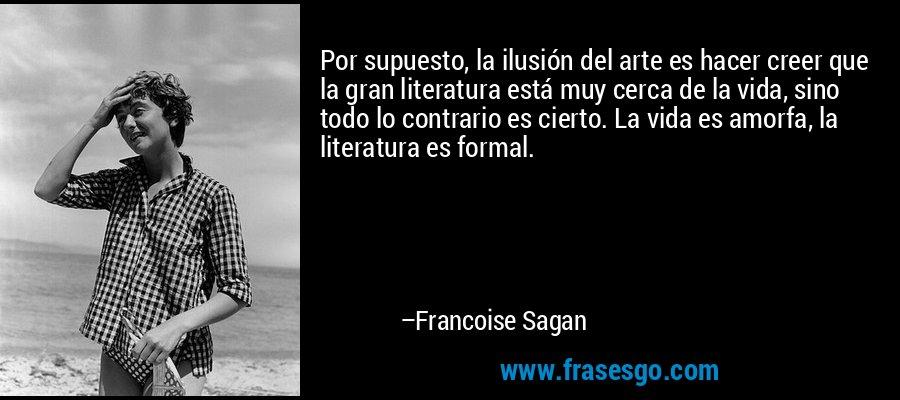 Por supuesto, la ilusión del arte es hacer creer que la gran literatura está muy cerca de la vida, sino todo lo contrario es cierto. La vida es amorfa, la literatura es formal. – Francoise Sagan