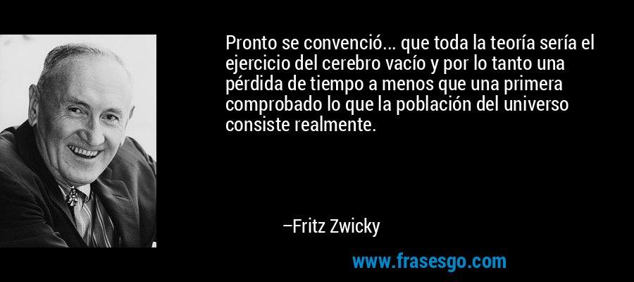 Pronto se convenció... que toda la teoría sería el ejercicio del cerebro vacío y por lo tanto una pérdida de tiempo a menos que una primera comprobado lo que la población del universo consiste realmente. – Fritz Zwicky