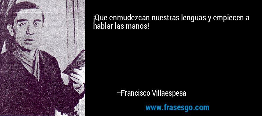 ¡Que enmudezcan nuestras lenguas y empiecen a hablar las manos! – Francisco Villaespesa