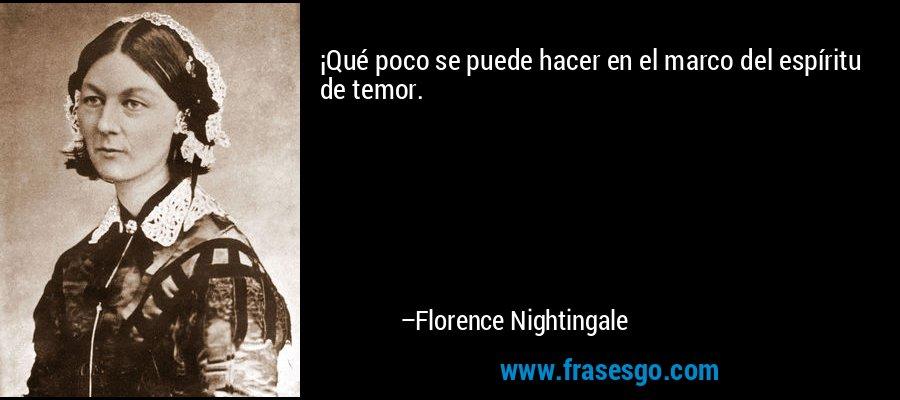 ¡Qué poco se puede hacer en el marco del espíritu de temor. – Florence Nightingale