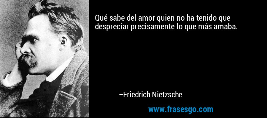 Qué sabe del amor quien no ha tenido que despreciar precisamente lo que más amaba. – Friedrich Nietzsche