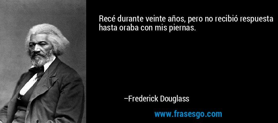Recé durante veinte años, pero no recibió respuesta hasta oraba con mis piernas. – Frederick Douglass