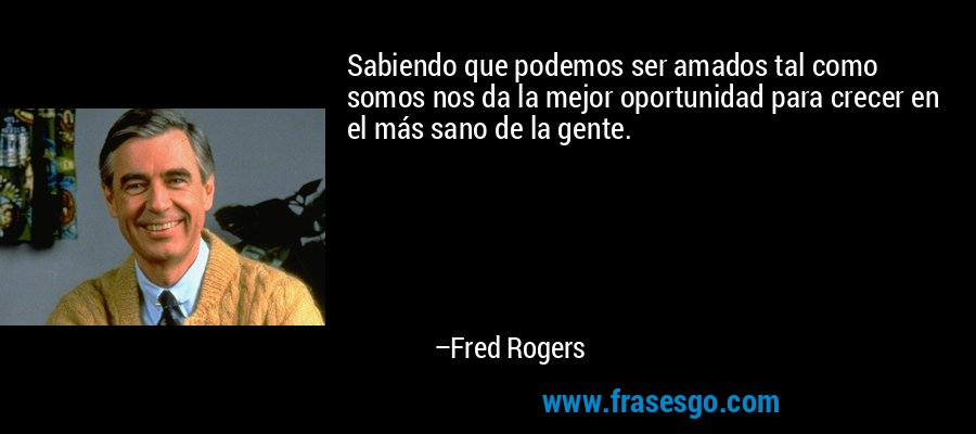 Sabiendo que podemos ser amados tal como somos nos da la mejor oportunidad para crecer en el más sano de la gente. – Fred Rogers