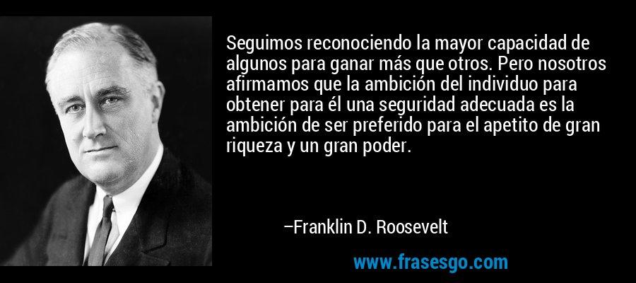 Seguimos reconociendo la mayor capacidad de algunos para ganar más que otros. Pero nosotros afirmamos que la ambición del individuo para obtener para él una seguridad adecuada es la ambición de ser preferido para el apetito de gran riqueza y un gran poder. – Franklin D. Roosevelt