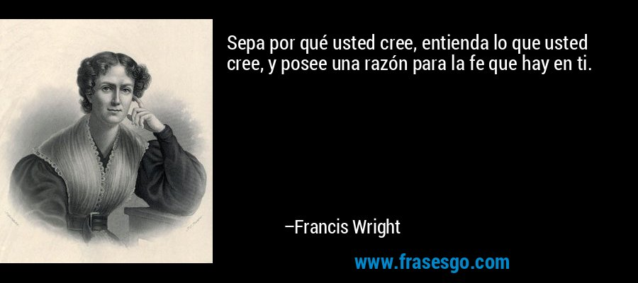 Sepa por qué usted cree, entienda lo que usted cree, y posee una razón para la fe que hay en ti. – Francis Wright