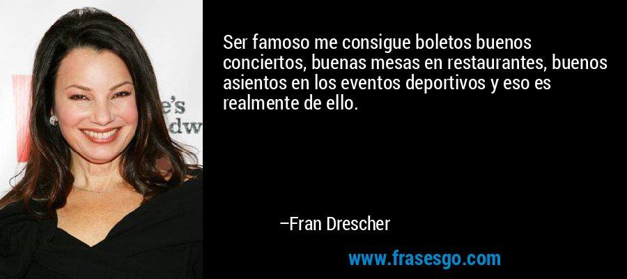 Ser famoso me consigue boletos buenos conciertos, buenas mesas en restaurantes, buenos asientos en los eventos deportivos y eso es realmente de ello. – Fran Drescher