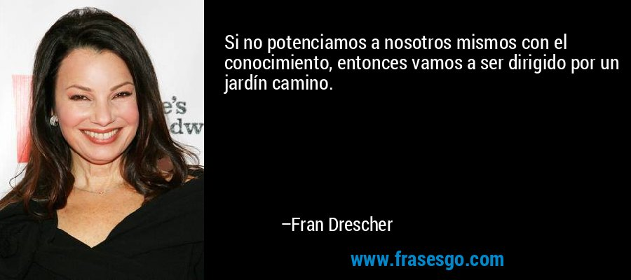 Si no potenciamos a nosotros mismos con el conocimiento, entonces vamos a ser dirigido por un jardín camino. – Fran Drescher