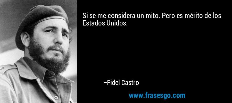 Si se me considera un mito. Pero es mérito de los Estados Unidos. – Fidel Castro