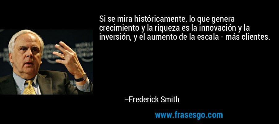 Si se mira históricamente, lo que genera crecimiento y la riqueza es la innovación y la inversión, y el aumento de la escala - más clientes. – Frederick Smith