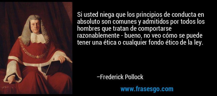 Si usted niega que los principios de conducta en absoluto son comunes y admitidos por todos los hombres que tratan de comportarse razonablemente - bueno, no veo cómo se puede tener una ética o cualquier fondo ético de la ley. – Frederick Pollock