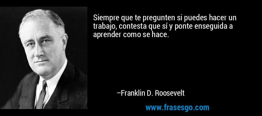 Siempre que te pregunten si puedes hacer un trabajo, contesta que sí y ponte enseguida a aprender como se hace. – Franklin D. Roosevelt