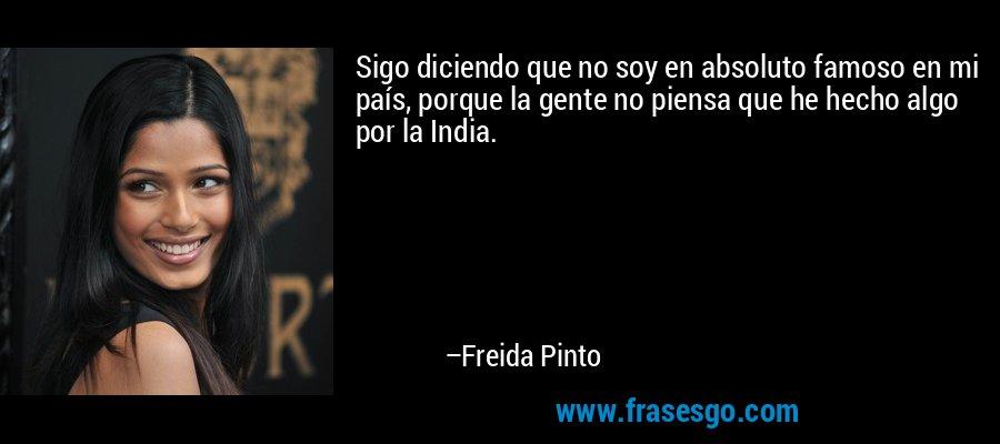 Sigo diciendo que no soy en absoluto famoso en mi país, porque la gente no piensa que he hecho algo por la India. – Freida Pinto