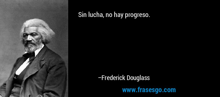 Sin lucha, no hay progreso. – Frederick Douglass