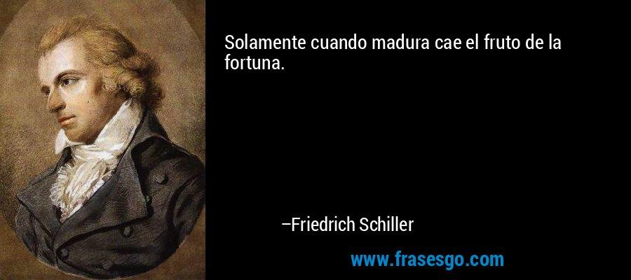 Solamente cuando madura cae el fruto de la fortuna. – Friedrich Schiller