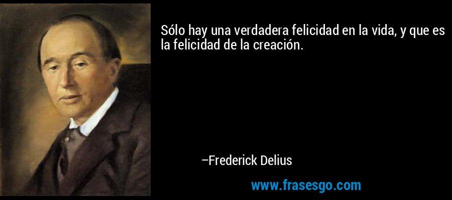 Sólo hay una verdadera felicidad en la vida, y que es la felicidad de la creación. – Frederick Delius