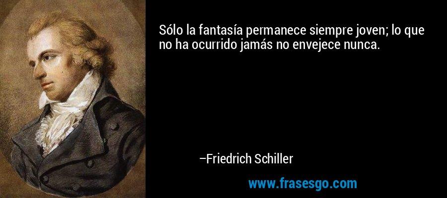 Sólo la fantasía permanece siempre joven; lo que no ha ocurrido jamás no envejece nunca. – Friedrich Schiller