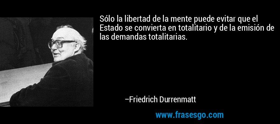 Sólo la libertad de la mente puede evitar que el Estado se convierta en totalitario y de la emisión de las demandas totalitarias. – Friedrich Durrenmatt