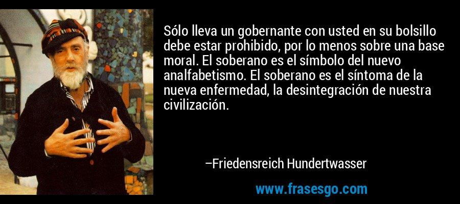 Sólo lleva un gobernante con usted en su bolsillo debe estar prohibido, por lo menos sobre una base moral. El soberano es el símbolo del nuevo analfabetismo. El soberano es el síntoma de la nueva enfermedad, la desintegración de nuestra civilización. – Friedensreich Hundertwasser