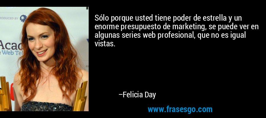 Sólo porque usted tiene poder de estrella y un enorme presupuesto de marketing, se puede ver en algunas series web profesional, que no es igual vistas. – Felicia Day