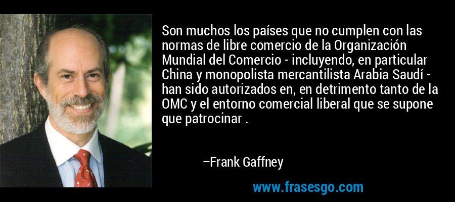 Son muchos los países que no cumplen con las normas de libre comercio de la Organización Mundial del Comercio - incluyendo, en particular China y monopolista mercantilista Arabia Saudí - han sido autorizados en, en detrimento tanto de la OMC y el entorno comercial liberal que se supone que patrocinar . – Frank Gaffney