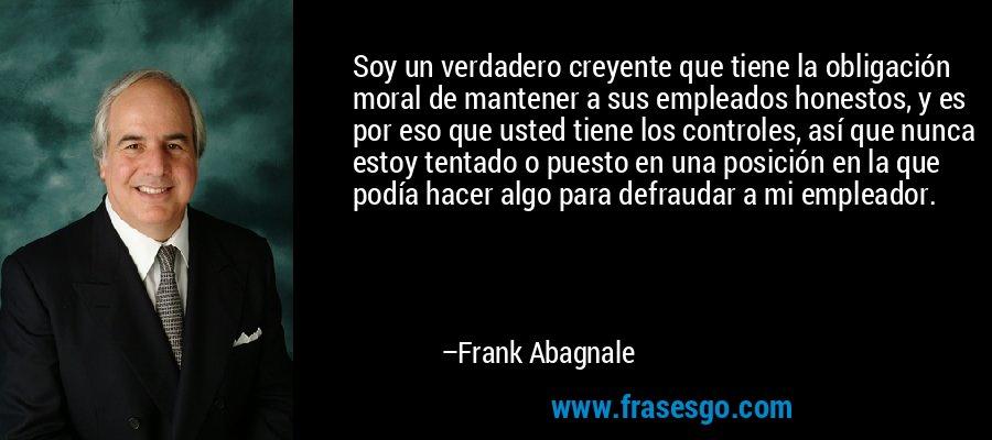 Soy un verdadero creyente que tiene la obligación moral de mantener a sus empleados honestos, y es por eso que usted tiene los controles, así que nunca estoy tentado o puesto en una posición en la que podía hacer algo para defraudar a mi empleador. – Frank Abagnale