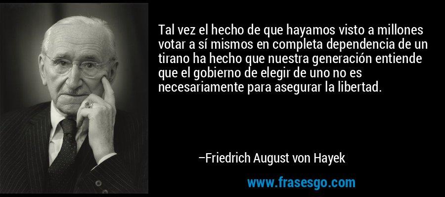 Tal vez el hecho de que hayamos visto a millones votar a sí mismos en completa dependencia de un tirano ha hecho que nuestra generación entiende que el gobierno de elegir de uno no es necesariamente para asegurar la libertad. – Friedrich August von Hayek