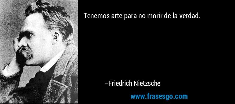 Tenemos arte para no morir de la verdad. – Friedrich Nietzsche