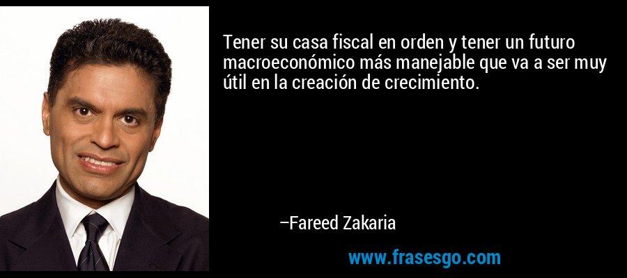 Tener su casa fiscal en orden y tener un futuro macroeconómico más manejable que va a ser muy útil en la creación de crecimiento. – Fareed Zakaria