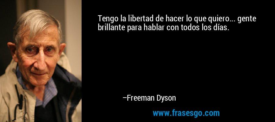 Tengo la libertad de hacer lo que quiero... gente brillante para hablar con todos los días. – Freeman Dyson